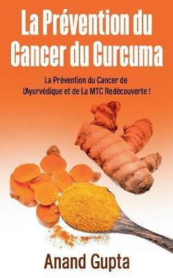 La Pr vention Du Cancer Du Curcuma by Anand Gupta