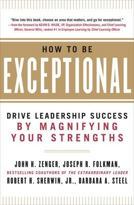 How to Be Exceptional:  Drive Leadership Success By Magnifying Your Strengths by John Zenger