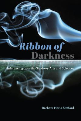 Ribbon of Darkness: Inferencing from the Shadowy Arts and Sciences by Barbara Maria Stafford