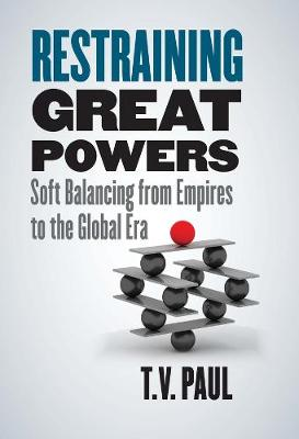 Restraining Great Powers: Soft Balancing from Empires to the Global Era book