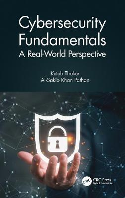 Cybersecurity Fundamentals: A Real-World Perspective by Kutub Thakur
