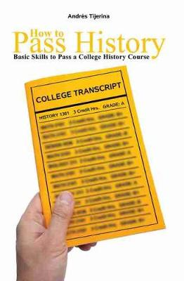 How to Pass History:  Basic Skills to Pass a College History Course by Andres Tijerina