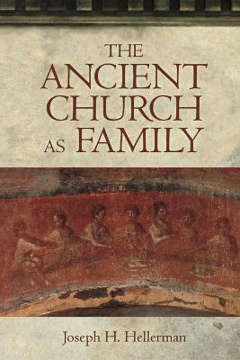 The Ancient Church as Family by Joseph H. Hellerman