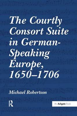 The Courtly Consort Suite in German-Speaking Europe, 1650-1706 by Michael Robertson