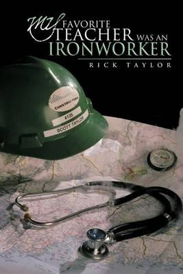 My Favorite Teacher Was an Ironworker by Rick Taylor