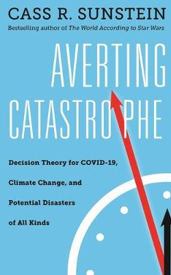 Averting Catastrophe: Decision Theory for COVID-19, Climate Change, and Potential Disasters of All Kinds by Cass R. Sunstein
