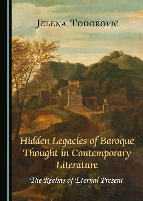 Hidden Legacies of Baroque Thought in Contemporary Literature by Jelena Todorovic