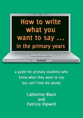 How to Write What You Want to Say in the Primary Years by Catherine Black
