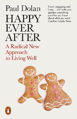 Happy Ever After: A Radical New Approach to Living Well by Paul Dolan
