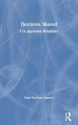 Destinies Shared: U.s.-japanese Relations by Paul Gordon Lauren