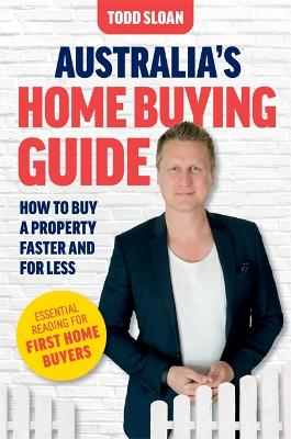 Australia's Home Buying Guide: How to buy a property faster and for less by Todd Sloan