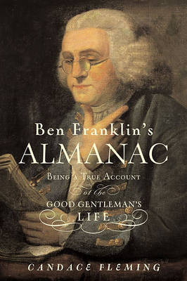 Ben Franklin's Almanac: Being a True Account of the Good Gentleman's Life by Candace Fleming