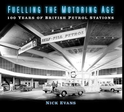 Fuelling the Motoring Age: 100 Years of British Petrol Stations by Nick Evans