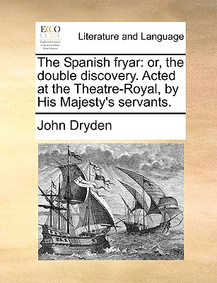 The Spanish Fryar: Or, the Double Discovery. Acted at the Theatre-Royal, by His Majesty's Servants. by John Dryden