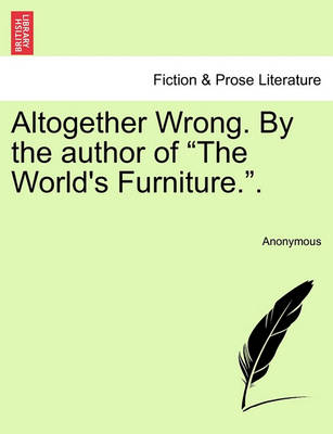 """Altogether Wrong. by the Author of """"The World's Furniture.."""" by Anonymous"""