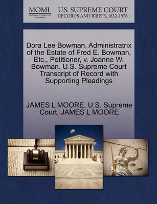 Dora Lee Bowman, Administratrix of the Estate of Fred E. Bowman, Etc., Petitioner, V. Joanne W. Bowman. U.S. Supreme Court Transcript of Record with S by James L Moore, III