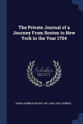 The Private Journal of a Journey from Boston to New York in the Year 1704 by Sarah Kemble Knight