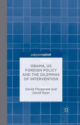 Obama, US Foreign Policy and the Dilemmas of Intervention by D. Fitzgerald