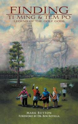 Finding Ti Ming & Tem Po: Legend of the Golf Gods by Mark P. Button