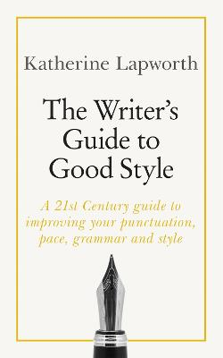 The Writer's Guide to Good Style: A 21st Century guide to improving your punctuation, pace, grammar and style by Katherine Lapworth