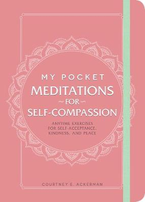 My Pocket Meditations for Self-Compassion: Anytime Exercises for Self-Acceptance, Kindness, and Peace by Courtney E. Ackerman