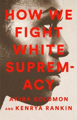 How We Fight White Supremacy: A Field Guide to Black Resistance by Akiba Solomon