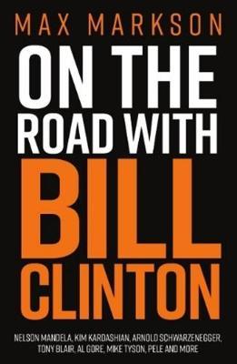 On the Road with Bill Clinton: Nelson Mandela, Kim Kardashian, Arnold Schwarzenegger, Tony Blair, Al Go by Max Markson