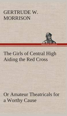Girls of Central High Aiding the Red Cross or Amateur Theatricals for a Worthy Cause by Gertrude W Morrison