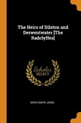 The Heirs of Dilston and Derwentwater [the Radclyffes] by Sarah Smith Jones