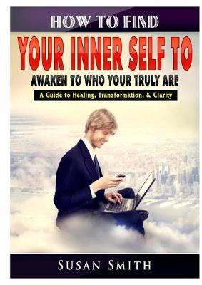 How to Find Your Inner Self to Awaken to Who Your Truly Are a Guide to Healing, Transformation, & Clarity by Susan Smith
