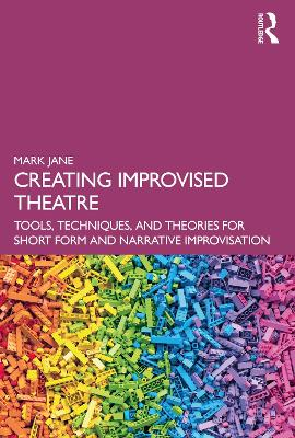 Creating Improvised Theatre: Tools, Techniques, and Theories for Short Form and Narrative Improvisation by Mark Jane