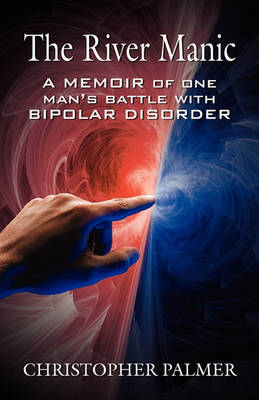 The River Manic: A Memoir of One Man's Battle with Bipolar Disorder by Christopher Palmer