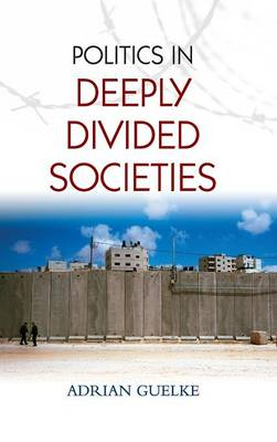 Politics in Deeply Divided Societies by Adrian Guelke