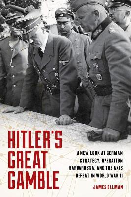 Hitler'S Great Gamble: A New Look at German Strategy, Operation Barbarossa, and the Axis Defeat in World War II by James Ellman