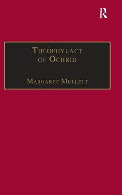 Theophylact of Ochrid: Reading the Letters of a Byzantine Archbishop by Margaret Mullett