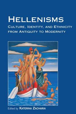 Hellenisms: Culture, Identity, and Ethnicity from Antiquity to Modernity by Katerina Zacharia