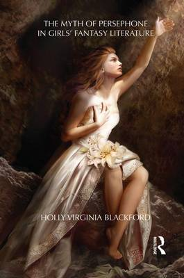 The Myth of Persephone in Girls' Fantasy Literature by Holly Blackford