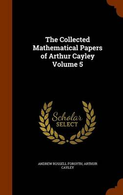 The Collected Mathematical Papers of Arthur Cayley Volume 5 by Andrew Russell Forsyth