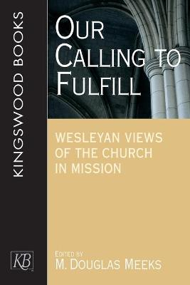 Our Calling to Fulfill: Wesleyan Views of the Church in Mission by M.Douglas Meeks