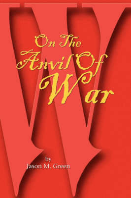 On the Anvil of War by Jason M Green