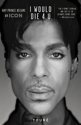 I Would Die 4 U: Why Prince Became an Icon by Toure