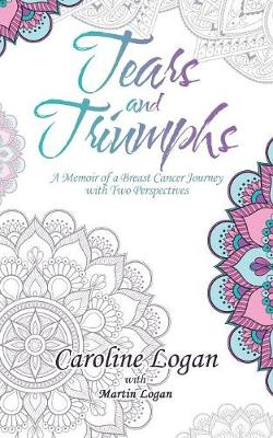 Tears and Triumphs: A Memoir of a Breast Cancer Journey with Two Perspectives by Caroline Logan