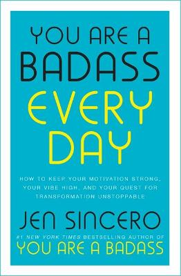 You Are a Badass Every Day: How to Keep Your Motivation Strong, Your Vibe High, and Your Quest for Transformation Unstoppable by Jen Sincero