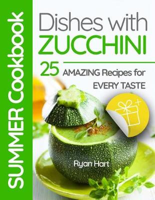 Summer Cookbook - Dishes with Zucchini.25 Amazing Recipes for Every Taste. Full Color by Ryan Hart