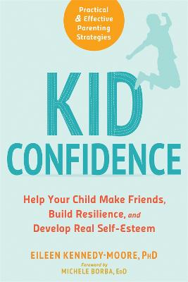Kid Confidence: Help Your Child Make Friends, Build Resilience, and Develop Real Self-Esteem by Eileen Kennedy-Moore