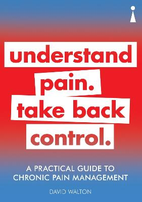 A Practical Guide to Chronic Pain Management: Understand pain. Take back control by David Walton