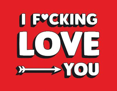 I F*cking Love You: Real and Relatable Ways to Be Romantic by Summersdale Publishers
