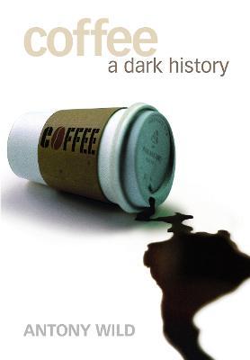 Coffee: A Dark History by Tony Wild
