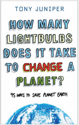 How Many Lightbulbs Does it Take to Change a Planet?: 95 Ways to Save Planet Earth by Tony Juniper