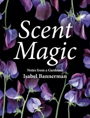 Scent Magic: Notes from a Gardener by Isabel Bannerman